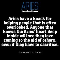 Aries have a knack for helping people that are often over-looked. Anyone that knows the Aries' heart deep inside will see they love coming to the aid of others, even if they have to sacrifice.