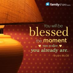 You will be blessed the moment you realize you already are. - Bryant McGill