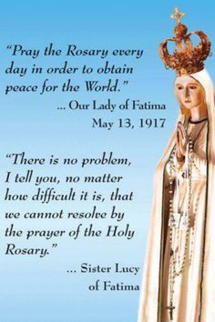 ♔  PRAY THE ROSARY EVERY DAY IN ORDER TO OBTAIN PEACE FOR THE WORLD - OUR LADY OF FATIMA, MAY 13, 1917.  THERE IS NO PROBLEM I TELL YOU, NO MATTER HOW DIFFICULT IT IS, THAT WE CANNOT RESOLVE BY THE POWER OF THE HOLY ROSARY.  SISTER LUCY OF FATIMA