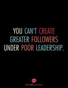 You can't create greater followers under poor leadership.