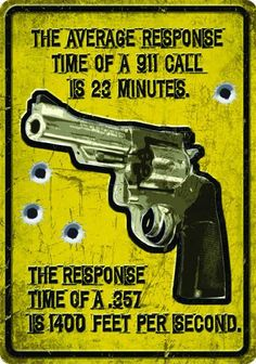 "Fun x tin sign ""Average response time of a 911 call is 23 minutes.the response time of a 357 is 1400 feet per second. Home Defense, Self Defense, Rifles, Gun Quotes, Wisdom Quotes, Life Quotes, Gun Humor, Gun Rights, Military Humor"