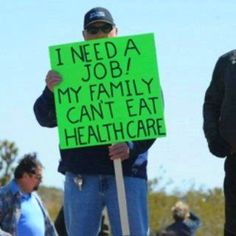 I need a job! My family can't eat healthcare. (actually it is Health Insurance which doesn't insure your health)