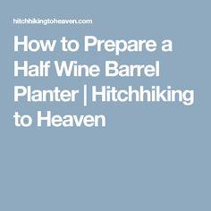 How to Prepare a Half Wine Barrel Planter   Hitchhiking to Heaven