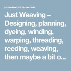 Just Weaving – Designing, planning, dyeing, winding, warping, threading, reeding, weaving, then maybe a bit of felting…and then you start again.