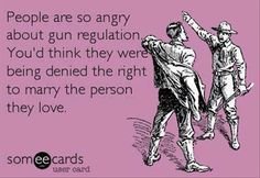 Um... seriously though... This is my thought all the time. A gun enthusiast has a greater right to an inanimate object than a person has to marry their partner?