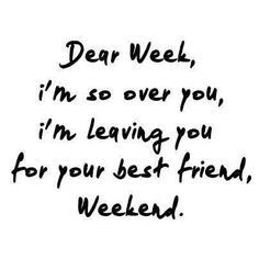 Dear week, I'm so over you, I'm leaving you for your best friend... WEEKEND…