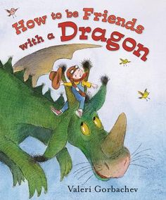 How to Be Friends with a Dragon by Valeri Gorbachev. Learn dragon manners and make new friends!