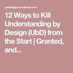 12 Ways to Kill Understanding by Design (UbD) from the Start | Granted, and...