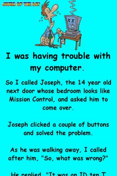 I was having trouble with my computer. So I called Joseph, the 14 year old next door whose bedroom looks like Mission Control, and asked him to come over. Joseph clicked a couple of buttons and solved the problem. As he was walking away, I. Funny Long Jokes, Clean Funny Jokes, Funny Jokes For Adults, Silly Jokes, Funny Signs, Funny Fails, Funny Quotes, Funny Memes, Funny Stuff