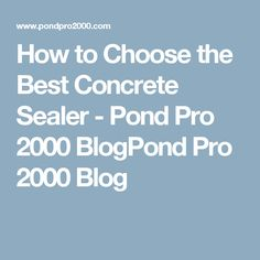 How to Choose the Best Concrete Sealer - Pond Pro 2000 BlogPond Pro 2000 Blog