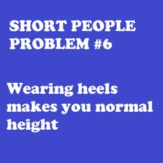 "My husband never knows how to deal with me and my 6"" heels that make us just about eye level. ;)"