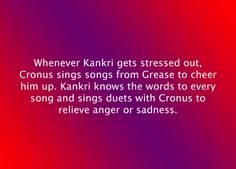 Whenever Kankri gets stressed out, Cronus sings songs from Grease to cheer him up. Kankri knows the words to every song and sings duets with Cronus to relieve anger or sadness. Suggested byboredcosplayer