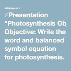 """⚡Presentation """"Photosynthesis Objective: Write the word and balanced symbol equation for photosynthesis. Explain that glucose can be converted to other substances in."""""""