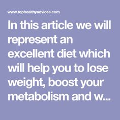 In this article we will represent an excellent diet which will help you to lose weight, boost your metabolism and what is most important, the weight won't come back! This diet lasts 90 days, and you will lose between 25 and 39 pounds. Since this is a long diet, it will become a lifestyle, the healthy eating, for you...