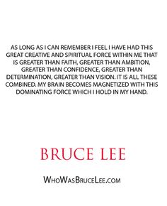 """""""As long as I can remember I feel I have had this great creative and spiritual force within me that is greater creative and spiritual force within me that is greater than faith..."""" - Bruce Lee - http://whowasbrucelee.com/?p=369"""