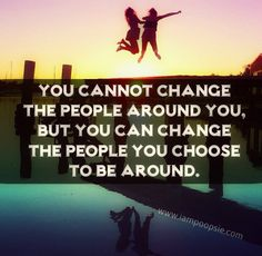 You cannot change the people around you, But you can change the people that you choose to be around.