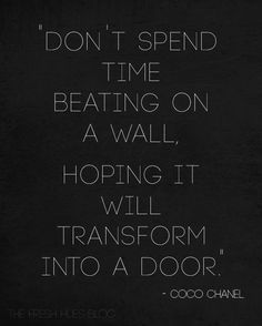 Don't spend time beating on a wall, hoping it will transform into a door... wise words