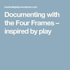 Documenting with the Four Frames – inspired by play
