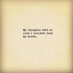 My thoughts were so loud.