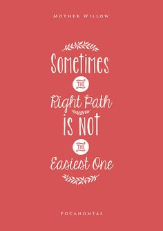Sometimes the right path is not the easiest one. -- Mother Willow (Pocahontas)