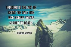 Courage is the art of being the only one who knows you're scared to death. ~Harold Wilson #courage #art #scared #fear #quotes