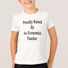 Proudly Raised By An Economics Teacher T-Shirt