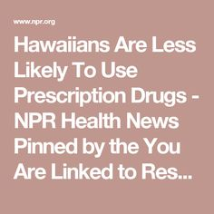 Hawaiians Are Less Likely To Use Prescription Drugs - NPR Health News          Pinned by the You Are Linked to Resources for Families of People with Substance Use  Disorder cell phone / tablet app May 23, 2017;  Android- https://play.google.com/store/apps/details?id=com.thousandcodes.urlinked.lite   iPhone -  https://itunes.apple.com/us/app/you-are-linked-to-resources/id743245884?mt=8com