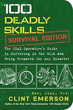 100 Deadly Skills: Survival Edition: The SEAL Operative's Guide to Surviving in the Wild and Being Prepared for Any Disaster ISBN-13: 978-1501143908, ISBN-10: 1501143905