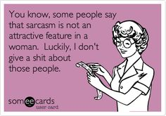 You know, some people say that sarcasm is not an attractive feature in a woman. Luckily, I don't give a shit about those people.