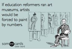 #STOPCOMMONCORE   If education reformers ran art museums, artists would be forced to paint by numbers. - John Spencer