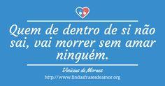 Quem de dentro de si não sai, vai morrer sem amar ninguém. http://www.lindasfrasesdeamor.org/frases/amor/indiretas