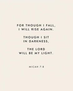"""""""For though I fall, I wall rise again. Though I sit in darkness, The Lord will be my light."""" Micah Scripture Bible verse for times of need and strength The Words, Cool Words, Quotes About God, Quotes To Live By, Quotes On Hope, Quotes About Kings, Bible Quotes About Beauty, Quotes On Waiting, Gods Will Quotes"""