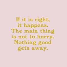 If it is right it happens. The main thing is not to hurry. Nothing good gets away.
