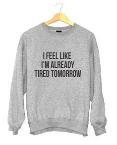 Welcome to Nalla shop :)  For sale we have these I feel like im already tired tomorrow sweatshirt!  Very popular on sites like Tumblr and blogs!  The