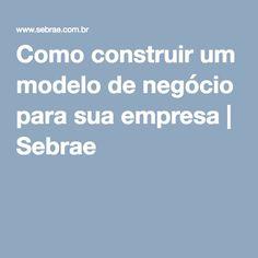 Como construir um modelo de negócio para sua empresa   Sebrae