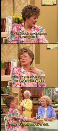 """{The Golden Girls} ~ Blanche - """"You don't have to worry about me, I never get sick.  I take very good care of myself.  I treat my body like a temple.""""; Sophia - """"Yeah, open to everyone, day or night."""""""
