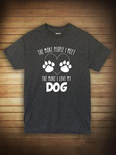 52b755e00 The More People I Meet The More I Love My Dog by UncensoredShirts Dog Shirt,