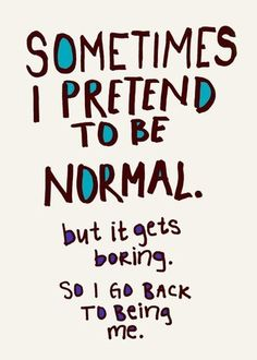 sometimes i pretend to be normal but it gets boring. so i go back to being me...