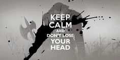Keep calm and don't loose your head