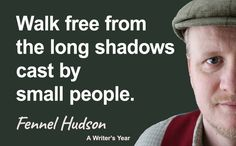 Walk free from the long shadows cast by small people. Fennel Hudson quote from A Writer's Year.