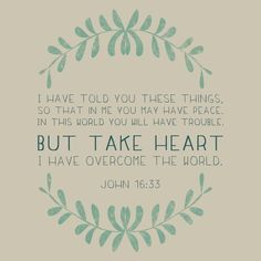 """I have told you all this so that you may have peace in me. Here on earth you will have many trials and sorrows. But take heart, because I have overcome the world."" John 16:33 (NLT)"