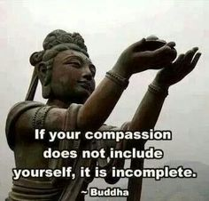 If your compassion does not include yourself, it is incomplete.