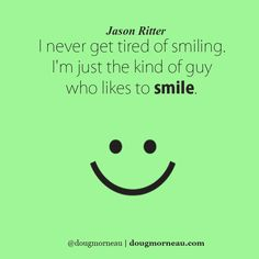 """""""I never get tired of smiling. I'm just the kind of guy who likes to smile"""". ~ Jason Ritter I hope you enjoy the Quotes. I'd encourage you to share them, repost them, and comment. After all, social media is about being social which implies a dialogue, not a one sided conversation. Make it a great day - """"YOU Were Created for Greatness, Claim It!"""" Doug Morneau - #fitCEO #motivation #leadership"""