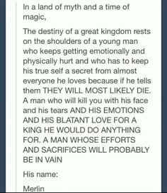 Too true....im so glad arthur still cared in the end. When he found out what merlin was....it hurt so much when he shunned him. Even though it only lasted like five minutes of the show, i was dying inside.