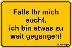 Falls Ihr mich sucht, ich bin etwas zu weit gegangen! ... gefunden auf https://www.istdaslustig.de/spruch/1553 #lustig #sprüche #fun #spass