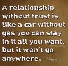 A relationship without trust is like a car without gas you can stay in it all you want, but it won't go anywhere.