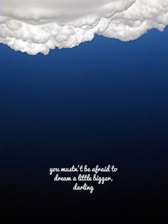 You mustn't be afraid to dream a little bigger, darling.