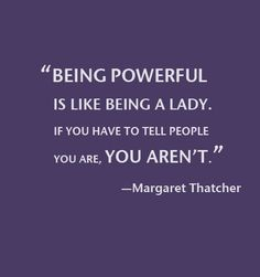 """""""Being powerful is like being a lady. If you have to tell people you are, you aren't."""""""