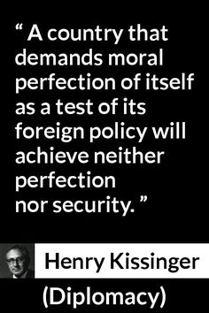 Henry Kissinger - Diplomacy - A country that demands moral perfection of itself as a test of its foreign policy will achieve neither perfection nor security. Diplomacy Quotes, Henry Kissinger, American Exceptionalism, Morality, Foreign Policy, Meant To Be, Knowledge, Thoughts, Country