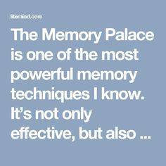 The Memory Palace is one of the most powerful memory techniques I know. It's not only effective, but also fun to use — and not hard to learn at all.   The Memory Palace has been used since ancient Rome, and is responsible for some quite incredible memory feats. Eight-time world memory champion Dominic O'Brien, for instance, was able to memorize 54 decks of cards in sequence (that's 2808 cards), viewing each card only once. And there are countless other similar achievements attributed to…